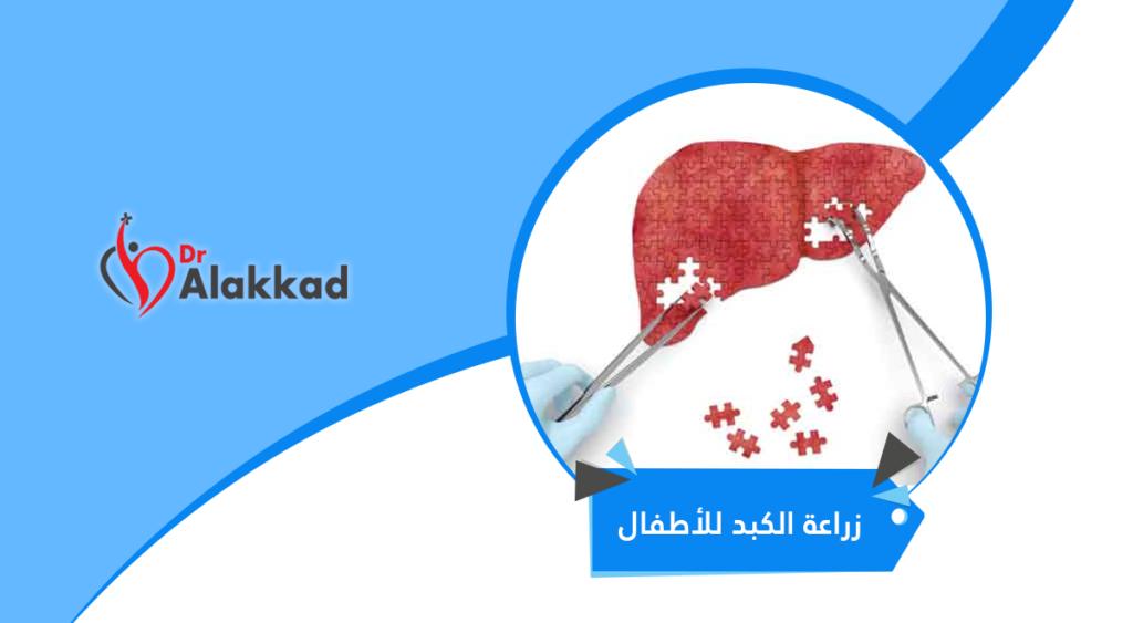 عملية زراعة الكبد للاطفال .. كيف تُجرى ومضاعفاتها ونسبة نجاحها